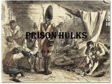 Prison Hulks By Ben Gallego. The Beginning of the Prison Hulks In England The 18 th century has been characterised as the era of the 'Bloody Code' There.