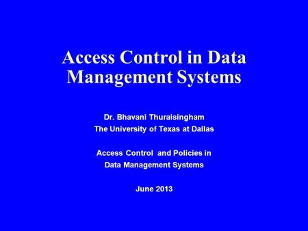Access Control in Data Management Systems Dr. Bhavani Thuraisingham The University of Texas at Dallas Access Control and Policies in Data Management Systems.
