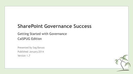 SharePoint Governance Success Getting Started with Governance CalSPUG Edition Presented by Sag Baruss Published January.2014 Version 1.7.
