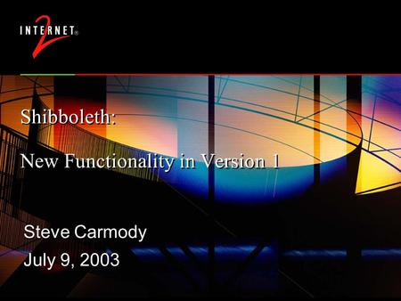 Shibboleth: New Functionality in Version 1 Steve Carmody July 9, 2003 Steve Carmody July 9, 2003.