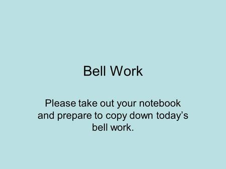 Bell Work Please take out your notebook and prepare to copy down today's bell work.