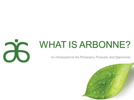WHAT IS ARBONNE? An introduction to the Philosophy, Products, and Opportunity.