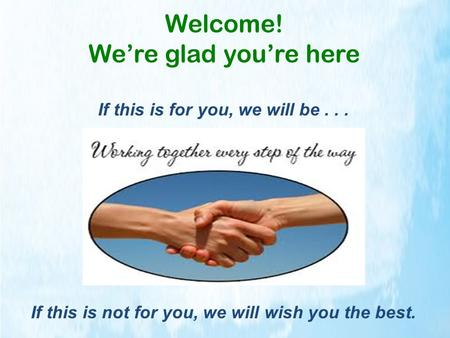 Welcome! We're glad you're here If this is for you, we will be... If this is not for you, we will wish you the best.