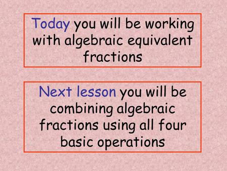 Today you will be working with algebraic equivalent fractions Next lesson you will be combining algebraic fractions using all four basic operations.