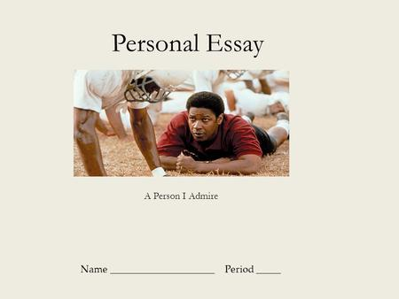 Name _____________________ Period _____ Personal Essay A Person I Admire.