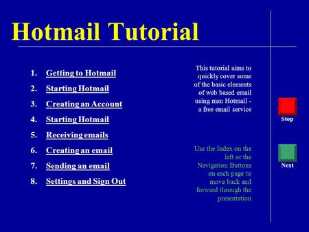 Hotmail Tutorial This tutorial aims to quickly cover some of the basic elements of web based email using msn Hotmail - a free email service Use the Index.