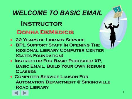 1 WELCOME TO BASIC EMAIL Instructor Donna DeMedicis ♦ 22 Years of Library Service ♦ BPL Support Staff In Opening The Regional Library Computer Center (Gates.