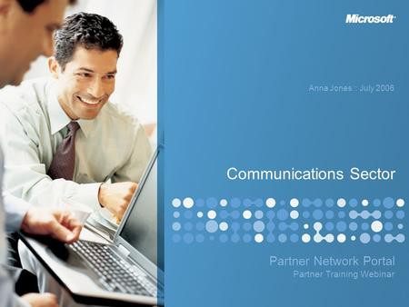 Partner Network Portal Anna Jones :: July 2006 Partner Training Webinar Communications Sector.