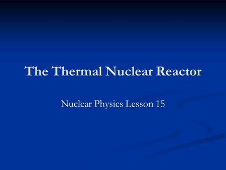The Thermal Nuclear Reactor Nuclear Physics Lesson 15.