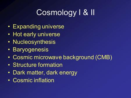 Cosmology I & II Expanding universe Hot early universe Nucleosynthesis Baryogenesis Cosmic microwave background (CMB) Structure formation Dark matter,