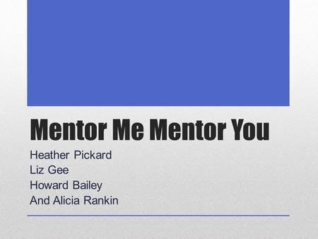 Mentor Me Mentor You Heather Pickard Liz Gee Howard Bailey And Alicia Rankin.