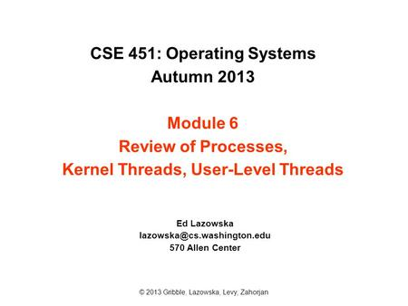 CSE 451: Operating Systems Autumn 2013 Module 6 Review of Processes, Kernel Threads, User-Level Threads Ed Lazowska 570 Allen.