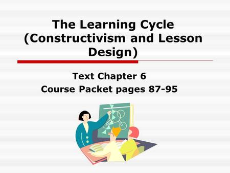 The Learning Cycle (Constructivism and Lesson Design) Text Chapter 6 Course Packet pages 87-95.