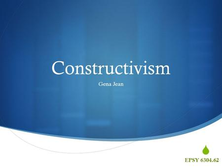  Constructivism Gena Jean EPSY 6304.62.  What is Constructivism and how did it come to be?