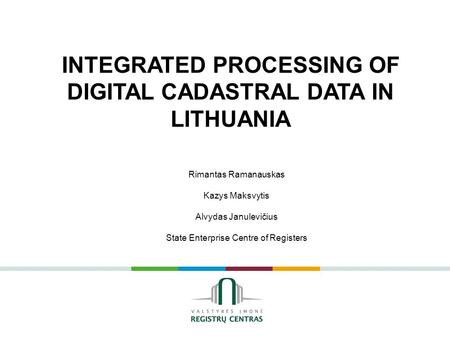 Rimantas Ramanauskas Kazys Maksvytis Alvydas Janulevičius State Enterprise Centre of Registers INTEGRATED PROCESSING OF DIGITAL CADASTRAL DATA IN LITHUANIA.