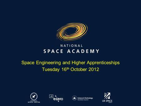 Space Engineering and Higher Apprenticeships Tuesday 16 th October 2012.