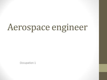 Aerospace engineer Occupation 1. Work description Some tasks are Adjusting components in equipment Testing aircraft systems and simulations Calibrating.