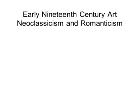 Early Nineteenth Century Art Neoclassicism and Romanticism.