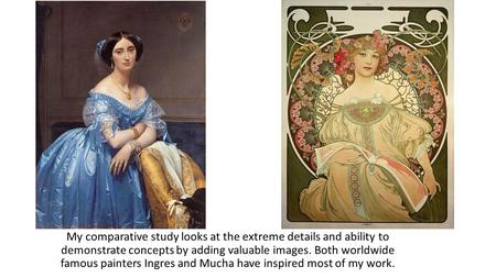 My comparative study looks at the extreme details and ability to demonstrate concepts by adding valuable images. Both worldwide famous painters Ingres.