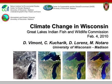 Climate Change in Wisconsin Great Lakes Indian Fish and Wildlife Commission Feb. 4, 2010 D. Vimont, C. Kucharik, D. Lorenz, M. Notaro University of Wisconsin.