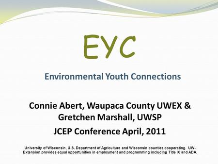 EYC Environmental Youth Connections Connie Abert, Waupaca County UWEX & Gretchen Marshall, UWSP JCEP Conference April, 2011 University of Wisconsin, U.S.