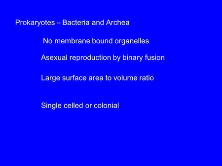 Prokaryotes – Bacteria and Archea No membrane bound organelles Large surface area to volume ratio Asexual reproduction by binary fusion Single celled or.