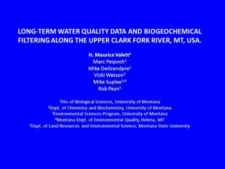 LONG-TERM WATER QUALITY DATA AND BIOGEOCHEMICAL FILTERING ALONG THE UPPER CLARK FORK RIVER, MT, USA. H. Maurice Valett 1 Marc Peipoch 1 Mike DeGrandpre.