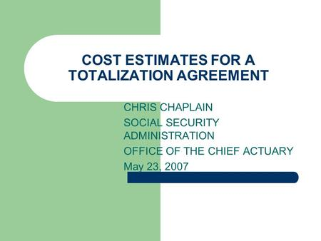 COST ESTIMATES FOR A TOTALIZATION AGREEMENT CHRIS CHAPLAIN SOCIAL SECURITY ADMINISTRATION OFFICE OF THE CHIEF ACTUARY May 23, 2007.