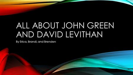 ALL ABOUT JOHN GREEN AND DAVID LEVITHAN By Erica, Brandi, and Brenden.