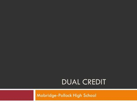 DUAL CREDIT Mobridge-Pollock High School. What is Dual Credit?  Dual credit is an opportunity for high school students to enroll in post-secondary institutions.