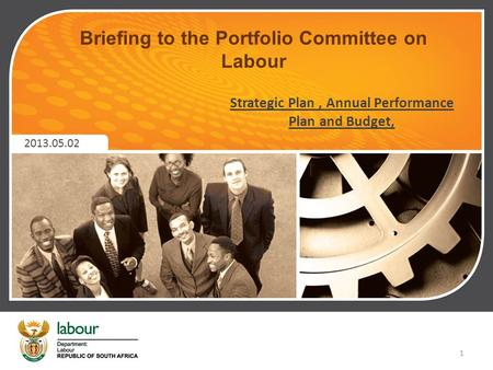 Briefing to the Portfolio Committee on Labour 2013.05.02 Strategic Plan, Annual Performance Plan and Budget, 1.
