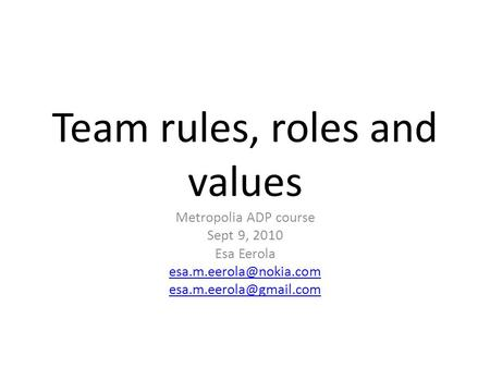 Team rules, roles and values Metropolia ADP course Sept 9, 2010 Esa Eerola