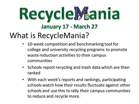 What is RecycleMania? January 17 - March 27 10-week competition and benchmarking tool for college and university recycling programs to promote waste reduction.