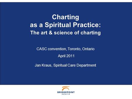 © BRIDGEPOINT 2006 1 Charting as a Spiritual Practice: The art & science of charting CASC convention, Toronto, Ontario April 2011 Jan Kraus, Spiritual.