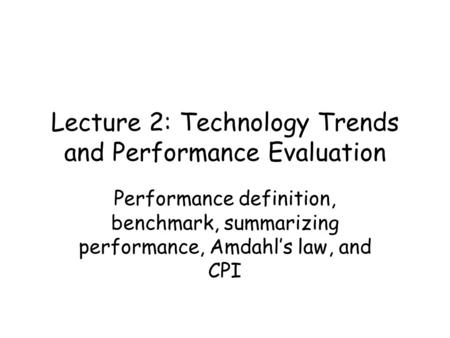 Lecture 2: Technology Trends and Performance Evaluation Performance definition, benchmark, summarizing performance, Amdahl's law, and CPI.