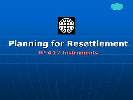 Planning for Resettlement 0P 4.12 Instruments. Resettlement and Development No mitigation: Those losing land must make a sacrifice for national development.