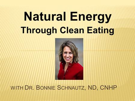 Natural Energy Through Clean Eating WITH D R. B ONNIE S CHNAUTZ, ND, CNHP.