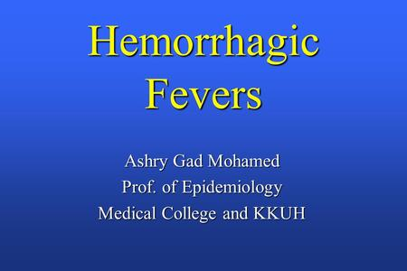 Hemorrhagic Fevers Ashry Gad Mohamed Prof. of Epidemiology Medical College and KKUH.
