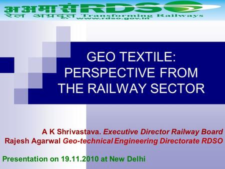 GEO TEXTILE: PERSPECTIVE FROM THE RAILWAY SECTOR A K Shrivastava. Executive Director Railway Board Rajesh Agarwal Geo-technical Engineering Directorate.