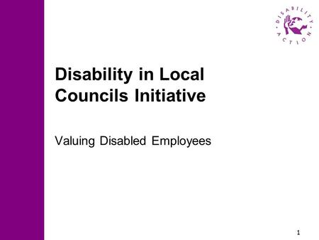 1 Disability in Local Councils Initiative Valuing Disabled Employees.