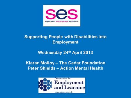 Supporting People with Disabilities into Employment Wednesday 24 th April 2013 Kieran Molloy – The Cedar Foundation Peter Shields – Action Mental Health.