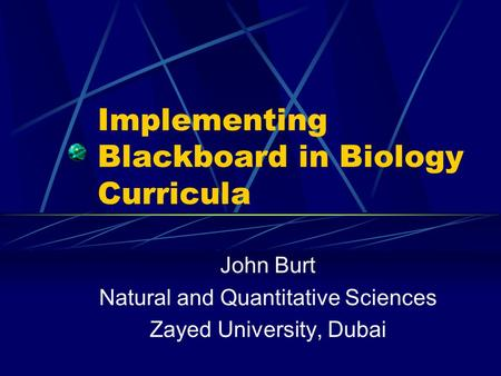 Implementing Blackboard in Biology Curricula John Burt Natural and Quantitative Sciences Zayed University, Dubai.