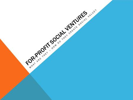 FOR-PROFIT SOCIAL VENTURES WHAT ARE THEY – HOW DO THEY CREATE SOCIAL VALUE?