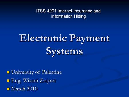 Electronic Payment Systems University of Palestine University of Palestine Eng. Wisam Zaqoot Eng. Wisam Zaqoot March 2010 March 2010 ITSS 4201 Internet.