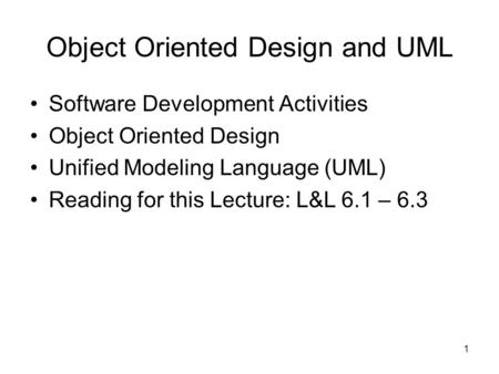 1 Object Oriented Design and UML Software Development Activities Object Oriented Design Unified Modeling Language (UML) Reading for this Lecture: L&L 6.1.