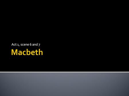 Act 1, scene 6 and 7.  At the end of this lesson we will have studied the characters of Macbeth and Lady Macbeth, in terms of how their appearance differs.
