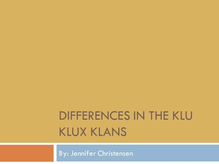 DIFFERENCES IN THE KLU KLUX KLANS By: Jennifer Christensen.