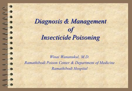 Diagnosis & Management of Insecticide Poisoning Winai Wananukul, M.D. Ramathibodi Poison Center & Department of Medicine Ramathibodi Hospital.