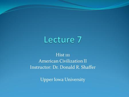Hist 111 American Civilization II Instructor: Dr. Donald R. Shaffer Upper Iowa University.