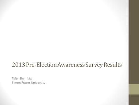 2013 Pre-Election Awareness Survey Results Tyler Shymkiw Simon Fraser University.